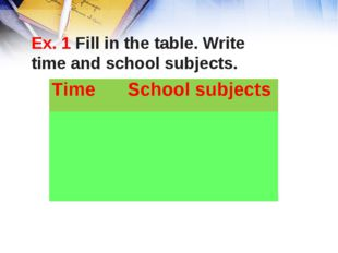 Ex. 1 Fill in the table. Write time and school subjects. Time School subjec