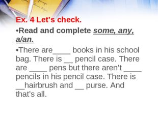 Ex. 4 Let's check. Read and complete some, any, a/an. There are____ books in