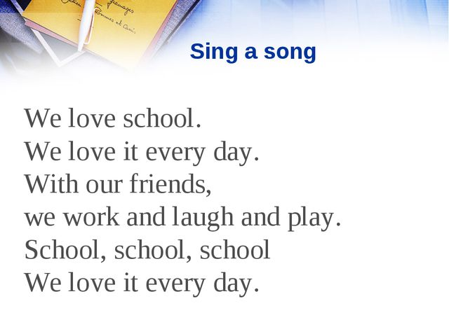 Sing a song We love school. We love it every day. With our friends, we work a...