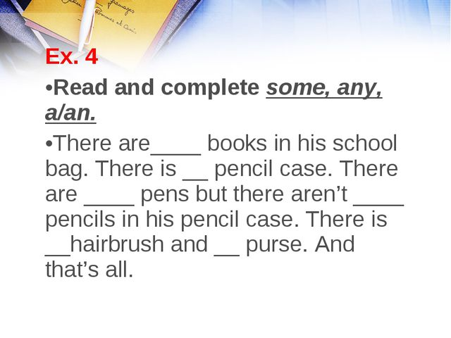 Ex. 4 Read and complete some, any, a/an. There are____ books in his school ba...