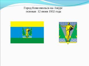 Город Комсомольск-на-Амуре основан 12 июня 1932 года