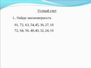 81, 72, 63, 54, Устный счет 72, 64, 56, 48, 45, 36, 27, 18 40, 32, 24, 16 1.