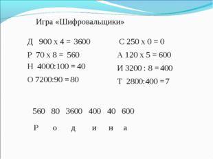 Игра «Шифровальщики» Д 900 х 4 = Р 70 х 8 = Н 4000:100 = С 250 х 0 = А 120 х