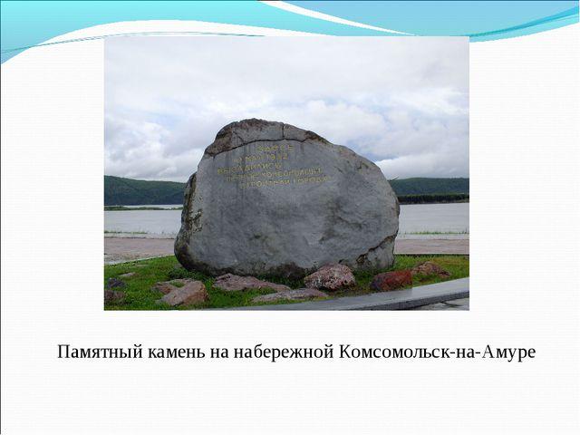 Памятный камень на набережной Комсомольск-на-Амуре