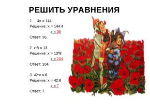 РЕШИТЬ УРАВНЕНИЯ 4х = 144 Решение: х = 144:4 х = 36 Ответ: 36. 2. х:8 = 13 Ре