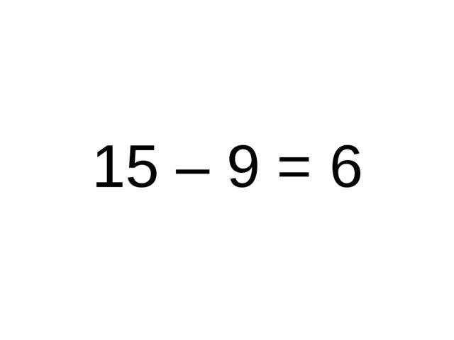 15 – 9 = 6