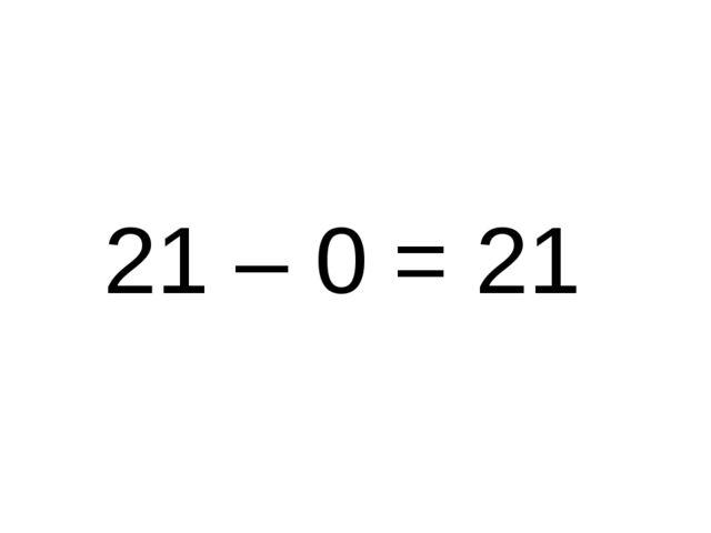 21 – 0 = 21