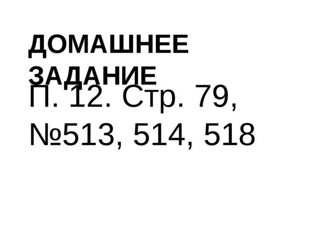 ДОМАШНЕЕ ЗАДАНИЕ П. 12. Стр. 79, №513, 514, 518