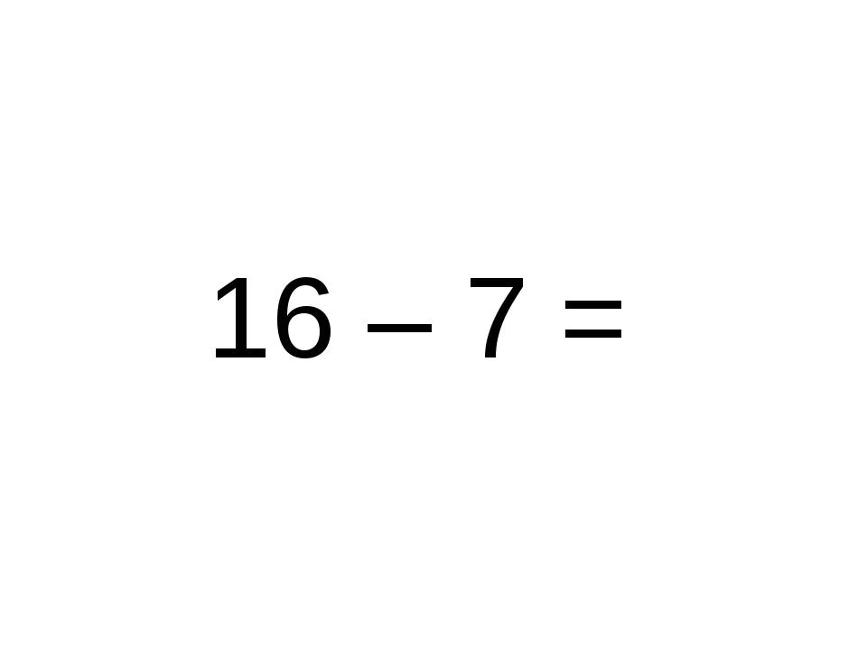 16 – 7 =