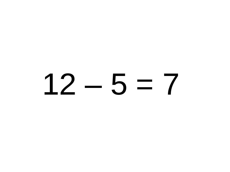 12 – 5 = 7