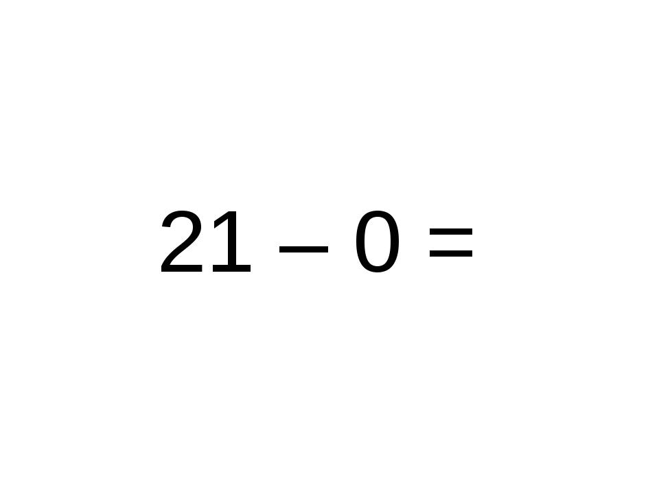21 – 0 =