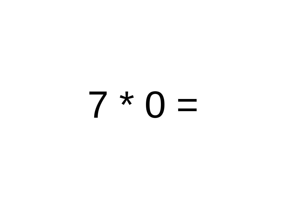 7 * 0 =