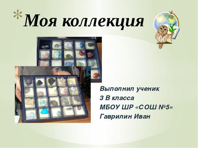 Выполнил ученик 3 В класса МБОУ ШР «СОШ №5» Гаврилин Иван Моя коллекция