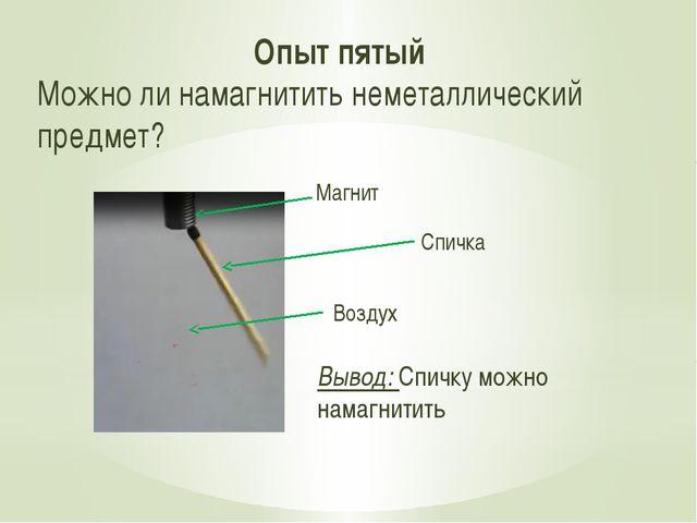Опыт пятый Можно ли намагнитить неметаллический предмет? Вывод: Спичку можно...