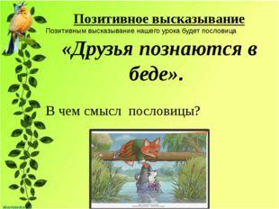 Позитивное высказывание Позитивным высказывание нашего урока будет пословица