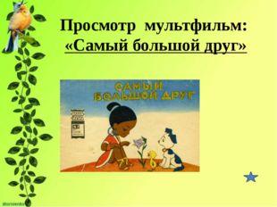 Просмотр мультфильм: «Самый большой друг»