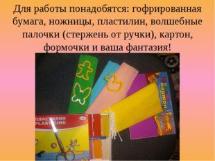 Для работы понадобятся: гофрированная бумага, ножницы, пластилин, волшебные п