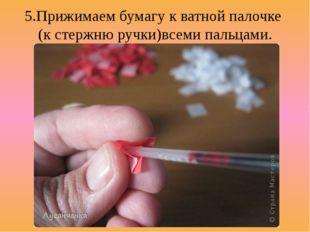 5.Прижимаем бумагу к ватной палочке (к стержню ручки)всеми пальцами.