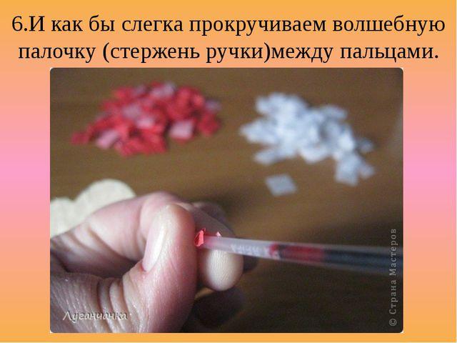 6.И как бы слегка прокручиваем волшебную палочку (стержень ручки)между пальца...