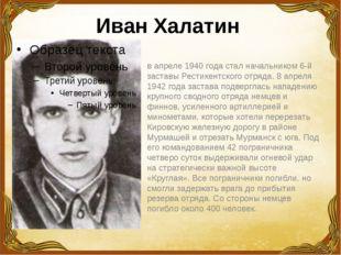 Иван Халатин  в апреле 1940 года стал начальником 6-й заставы Рестикентског
