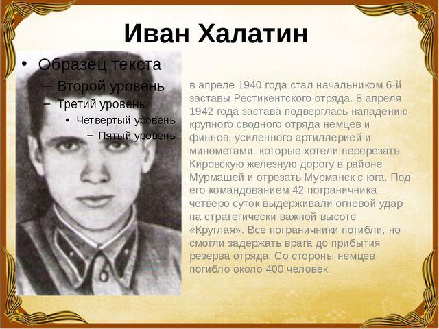 Иван Халатин  в апреле 1940 года стал начальником 6-й заставы Рестикентског...