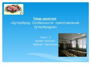 Тема занятия: «Бутерброд. Особенности приготовления бутербродов» Класс : 5 Вр