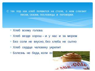 Хлеб всему голова Хлеб везде хорош – и у нас и за морем Без соли не вкусно, б