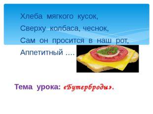 Хлеба мягкого кусок, Сверху колбаса, чеснок, Сам он просится в наш рот, Аппет