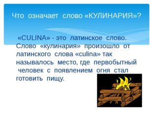 «CULINA» - это латинское слово. Слово «кулинария» произошло от латинского сл