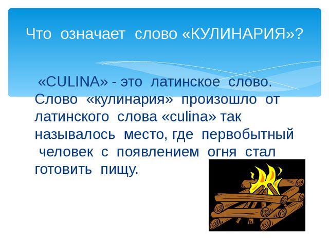 «CULINA» - это латинское слово. Слово «кулинария» произошло от латинского сл...