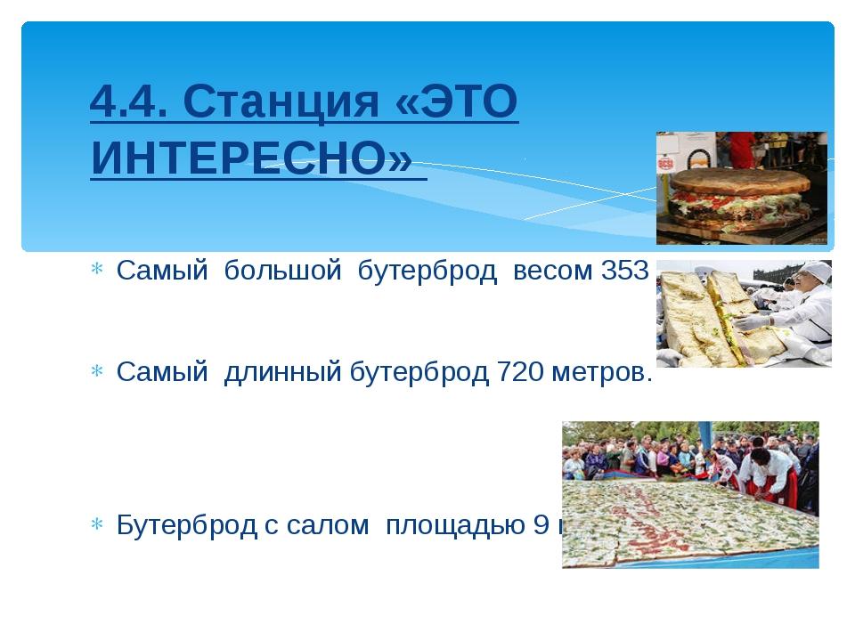 4.4. Станция «ЭТО ИНТЕРЕСНО» Самый большой бутерброд весом 353 кг. Самый длин...