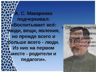 А. С. Макаренко подчеркивал: «Воспитывает всё: люди, вещи, явления, но прежде