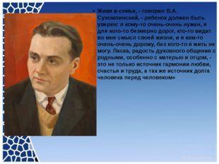 Живя в семье, - говорил В.А. Сухомлинский, - ребенок должен быть уверен: я к