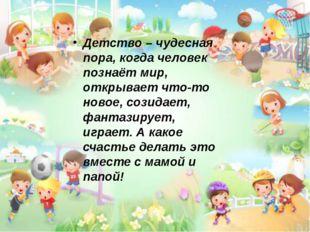 Детство – чудесная пора, когда человек познаёт мир, открывает что-то новое,
