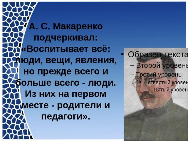 А. С. Макаренко подчеркивал: «Воспитывает всё: люди, вещи, явления, но прежде...