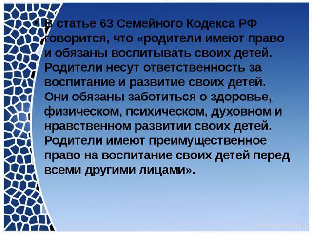 В статье 63 Семейного Кодекса РФ говорится, что «родители имеют право и обяз...