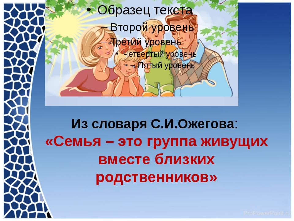 Из словаря С.И.Ожегова: «Семья – это группа живущих вместе близких родственни...