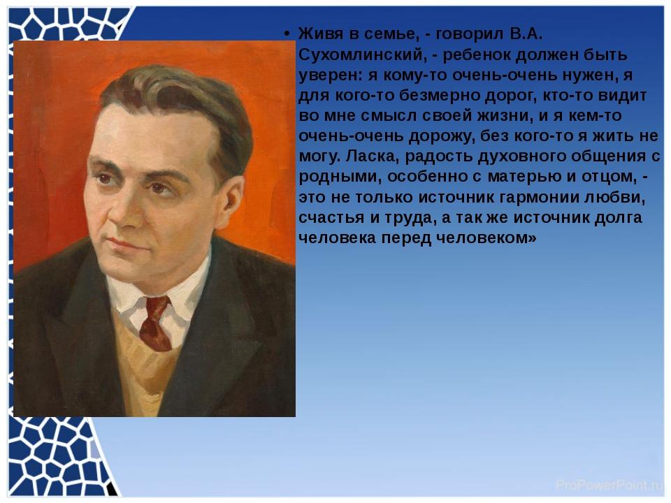 Живя в семье, - говорил В.А. Сухомлинский, - ребенок должен быть уверен: я к...
