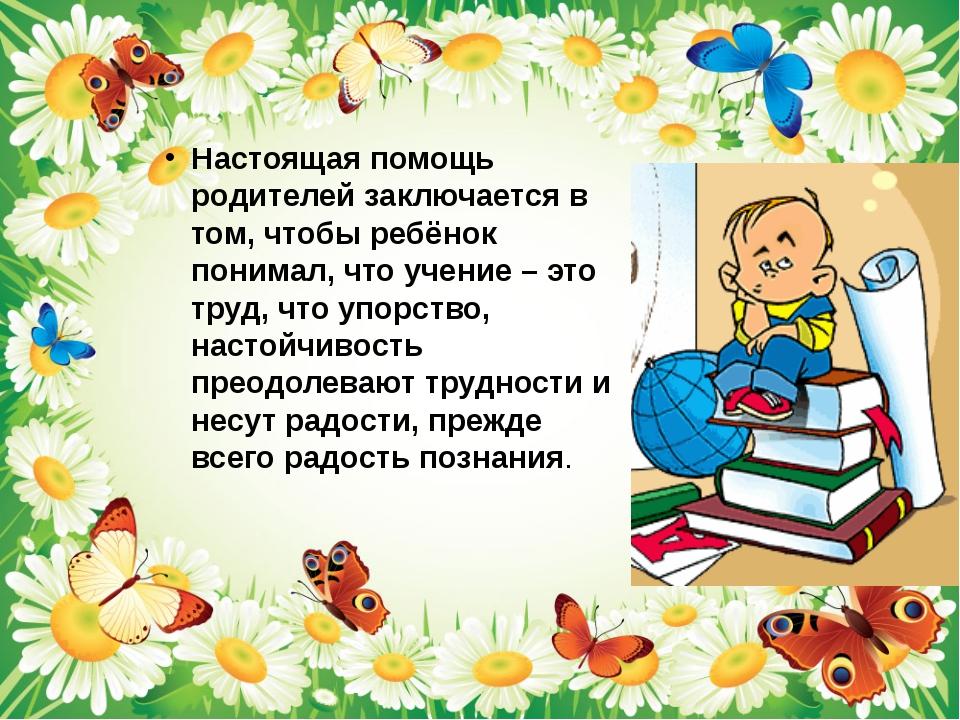 Настоящая помощь родителей заключается в том, чтобы ребёнок понимал, что уче...