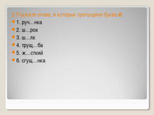 2.Укажите слова, в которых пропущена букваё. 1. руч…нка 2. ш…рох 3. ш…лк 4.