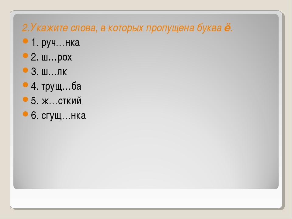 2.Укажите слова, в которых пропущена букваё. 1. руч…нка 2. ш…рох 3. ш…лк 4....
