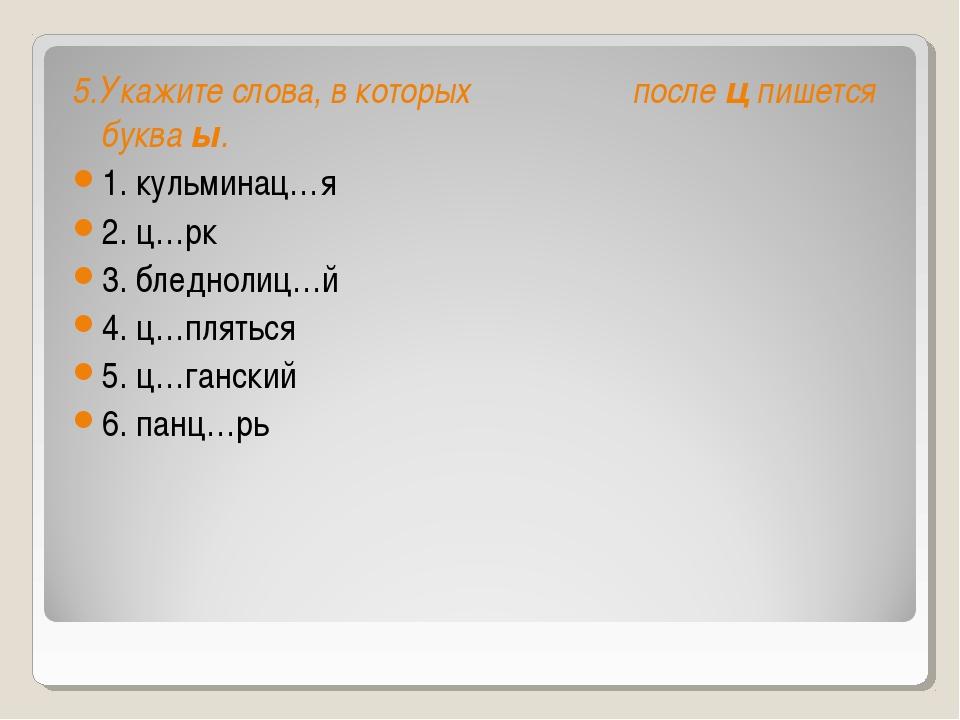 5.Укажите слова, в которых послецпишется букваы. 1. кульминац…я 2. ц…рк 3....