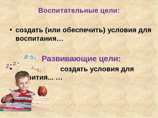 Воспитательные цели: создать (или обеспечить) условия для воспитания… Развива...
