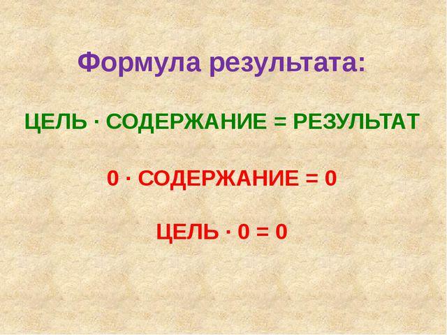 Формула результата: ЦЕЛЬ ∙ СОДЕРЖАНИЕ = РЕЗУЛЬТАТ 0 ∙ СОДЕРЖАНИЕ = 0 ЦЕЛЬ ∙ 0...