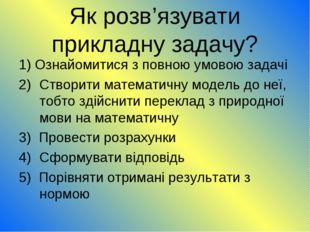 Як розв'язувати прикладну задачу? 1) Ознайомитися з повною умовою задачі Ство