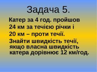 Задача 5. Катер за 4 год. пройшов 24 км за течією річки і 20 км – проти течії