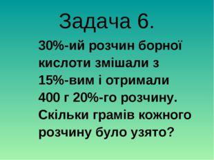 Задача 6. 30%-ий розчин борної кислоти змішали з 15%-вим і отримали 400 г 20%