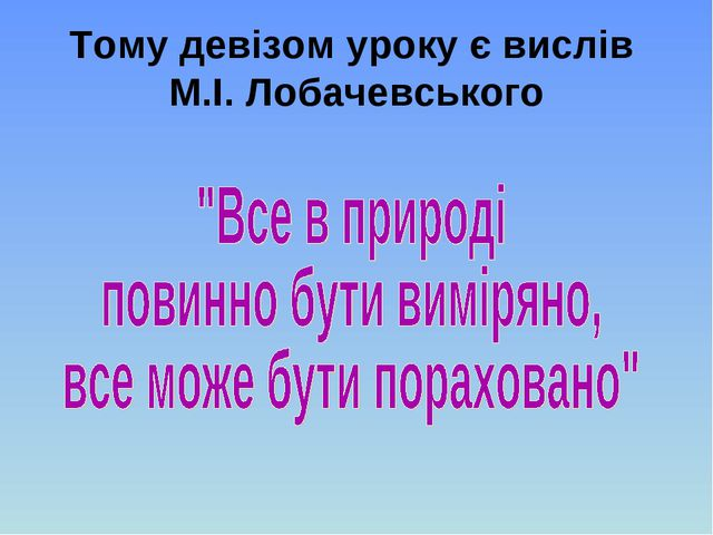 Тому девізом уроку є вислів М.І. Лобачевського