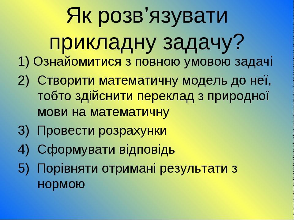 Як розв'язувати прикладну задачу? 1) Ознайомитися з повною умовою задачі Ство...