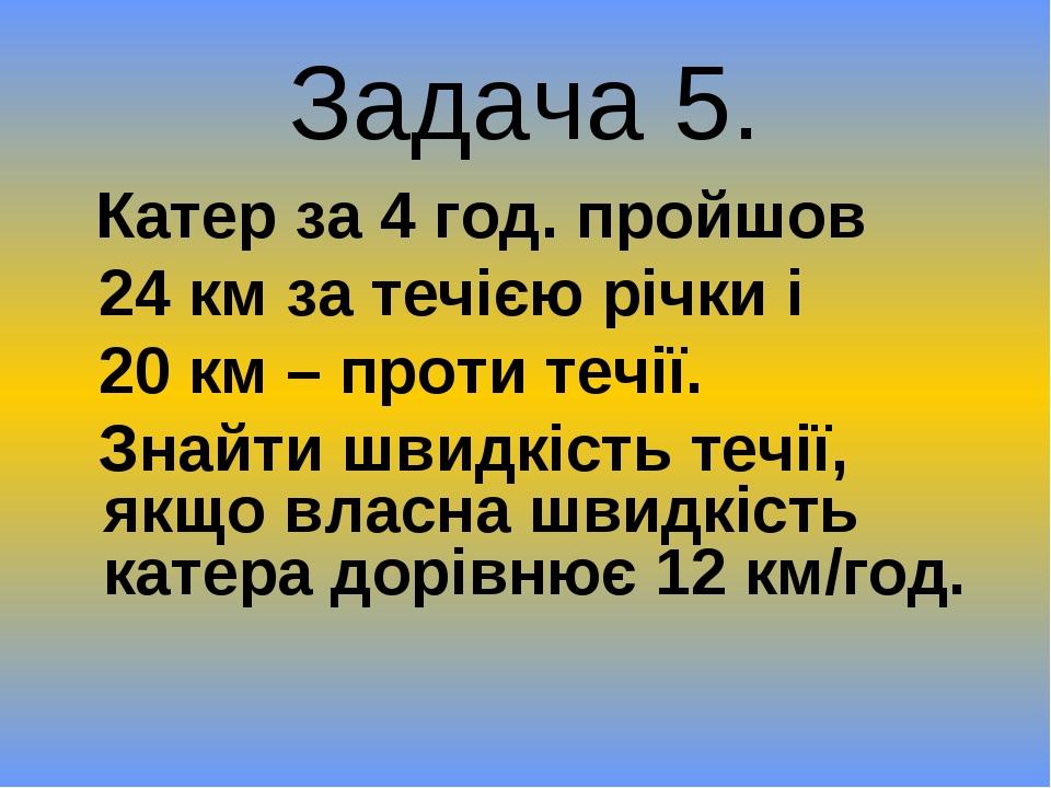 Задача 5. Катер за 4 год. пройшов 24 км за течією річки і 20 км – проти течії...